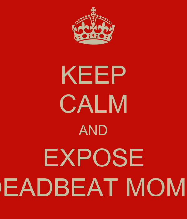 KEEP CALM AND EXPOSE DEADBEAT MOMS
