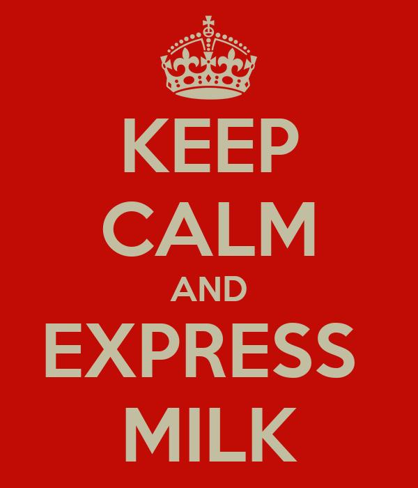 KEEP CALM AND EXPRESS  MILK