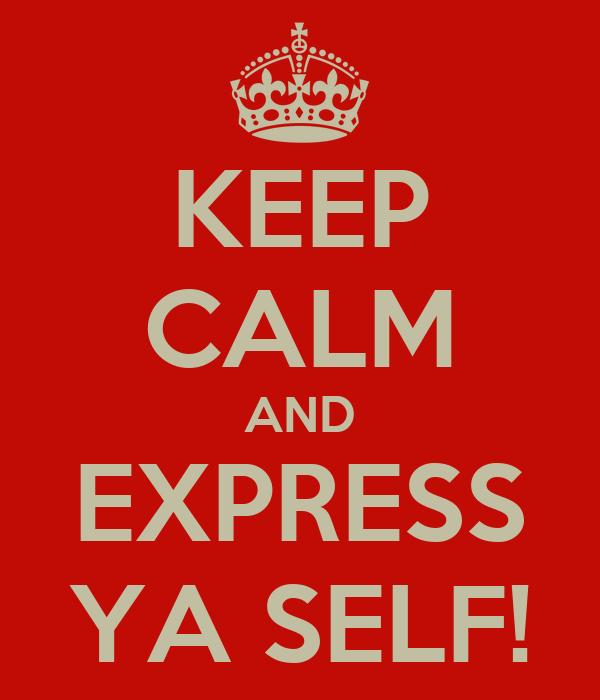 KEEP CALM AND EXPRESS YA SELF!
