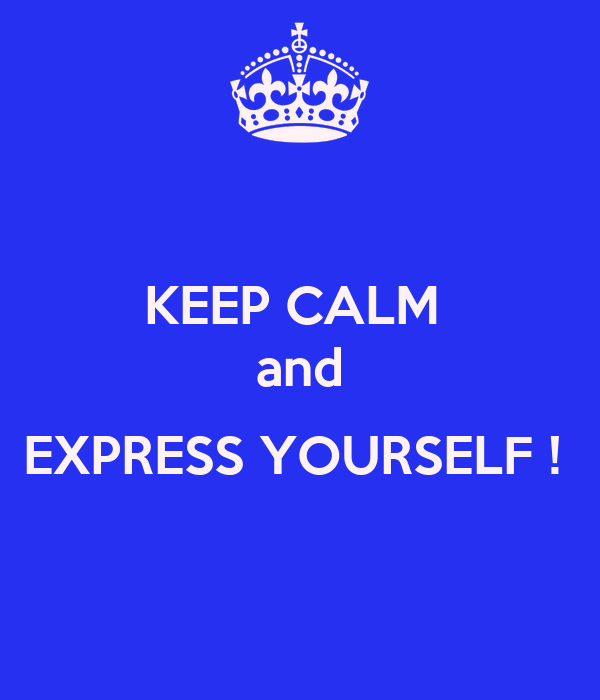 KEEP CALM  and  EXPRESS YOURSELF !