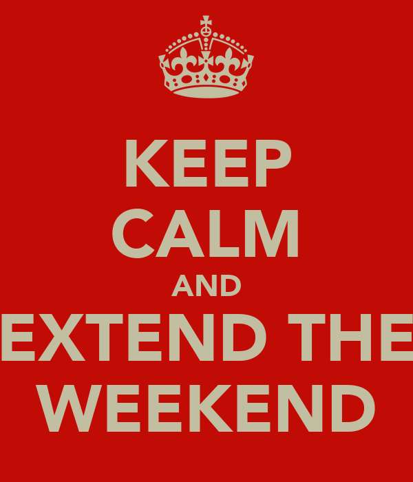 KEEP CALM AND EXTEND THE WEEKEND