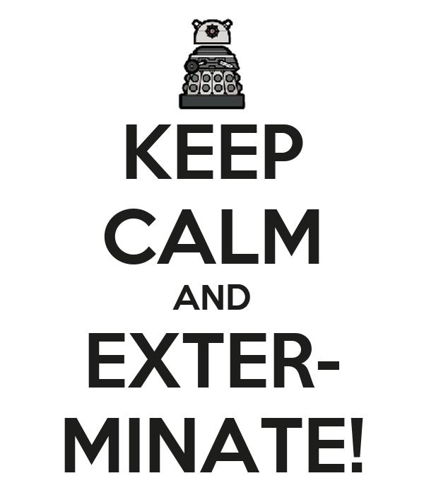 KEEP CALM AND EXTER- MINATE!