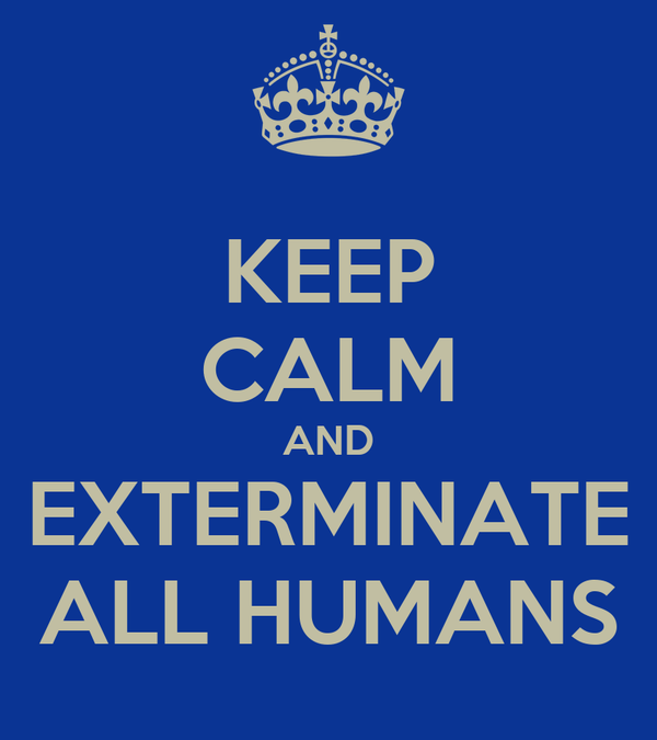 KEEP CALM AND EXTERMINATE ALL HUMANS