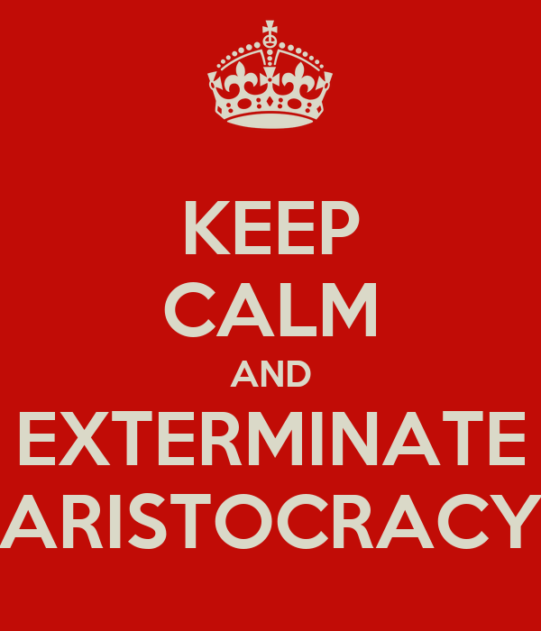 KEEP CALM AND EXTERMINATE ARISTOCRACY