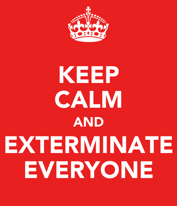 KEEP CALM AND EXTERMINATE EVERYONE