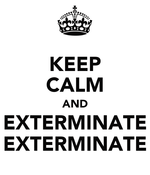 KEEP CALM AND EXTERMINATE EXTERMINATE