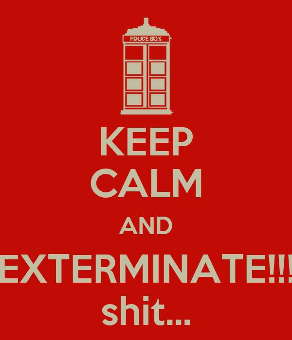 KEEP CALM AND EXTERMINATE!!! shit...