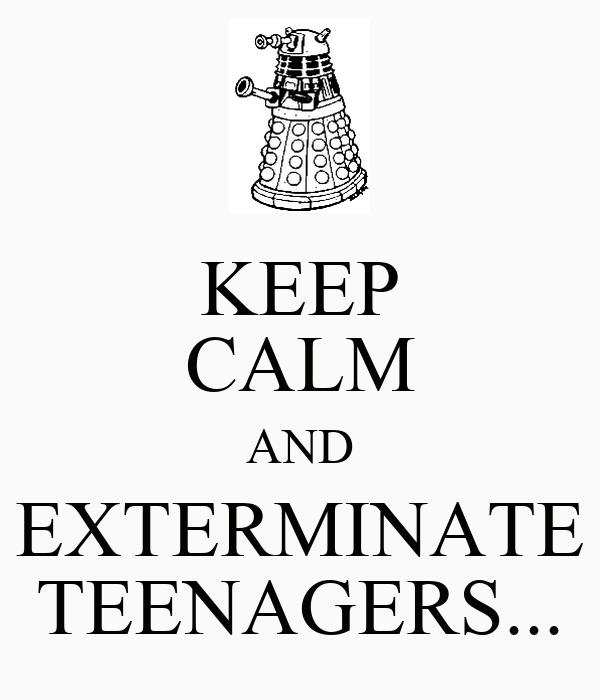 KEEP CALM AND EXTERMINATE TEENAGERS...