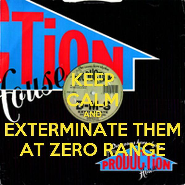 KEEP CALM AND EXTERMINATE THEM AT ZERO RANGE