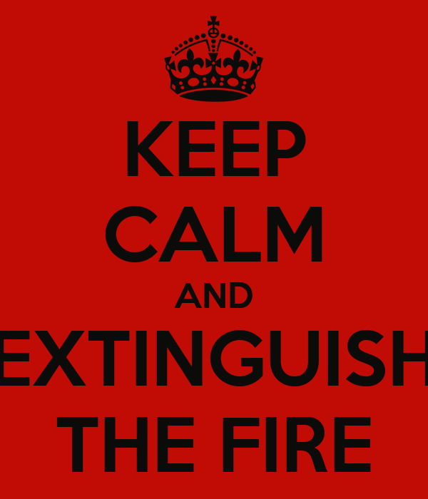 KEEP CALM AND EXTINGUISH THE FIRE