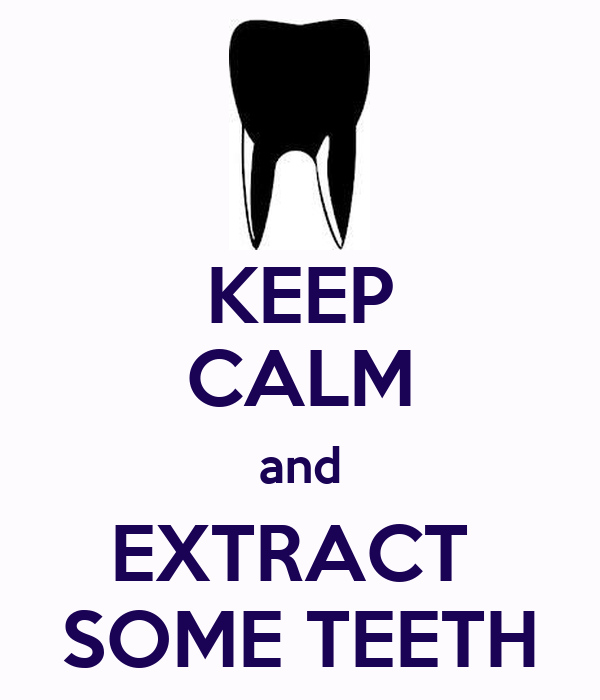 KEEP CALM and EXTRACT  SOME TEETH