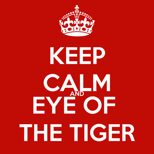 KEEP CALM AND EYE OF  THE TIGER