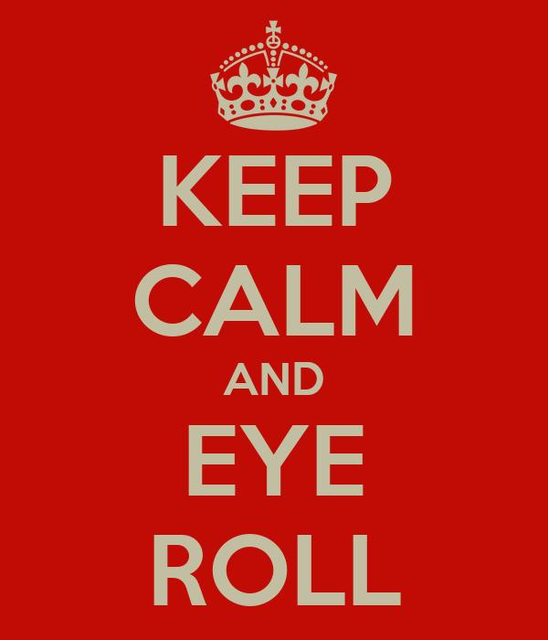 KEEP CALM AND EYE ROLL