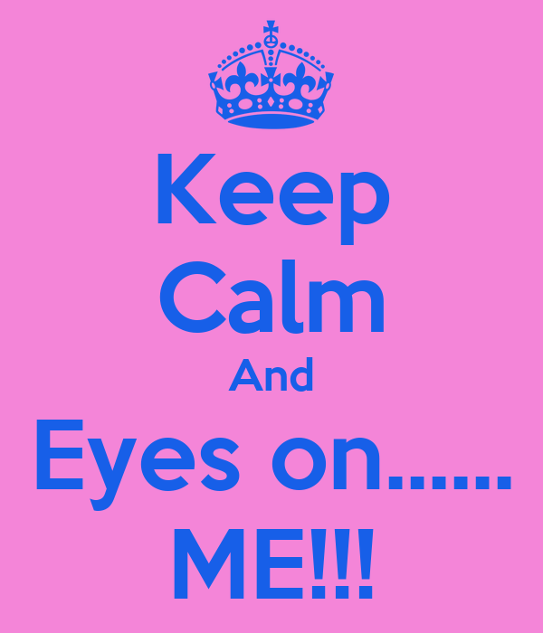 Keep Calm And Eyes on...... ME!!!
