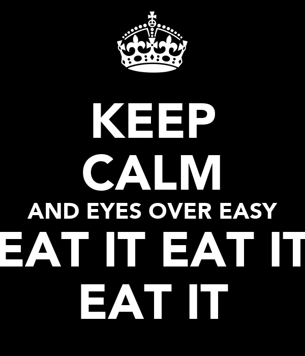 KEEP CALM AND EYES OVER EASY EAT IT EAT IT EAT IT