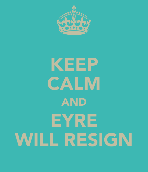 KEEP CALM AND EYRE WILL RESIGN