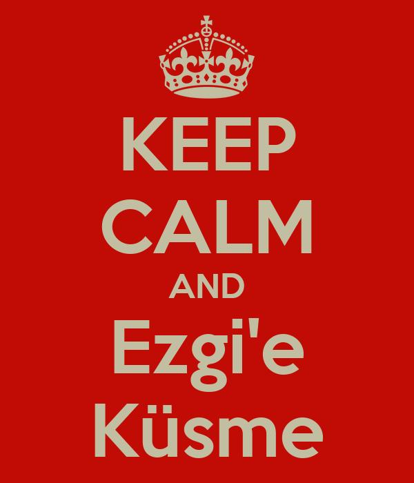 KEEP CALM AND Ezgi'e Küsme