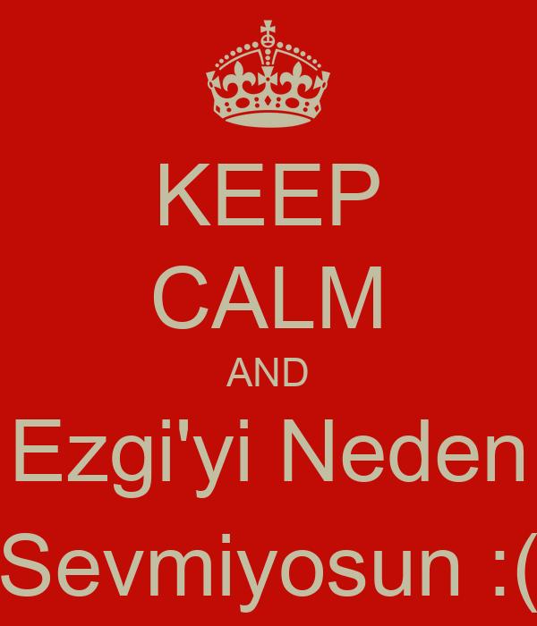 KEEP CALM AND Ezgi'yi Neden Sevmiyosun :(