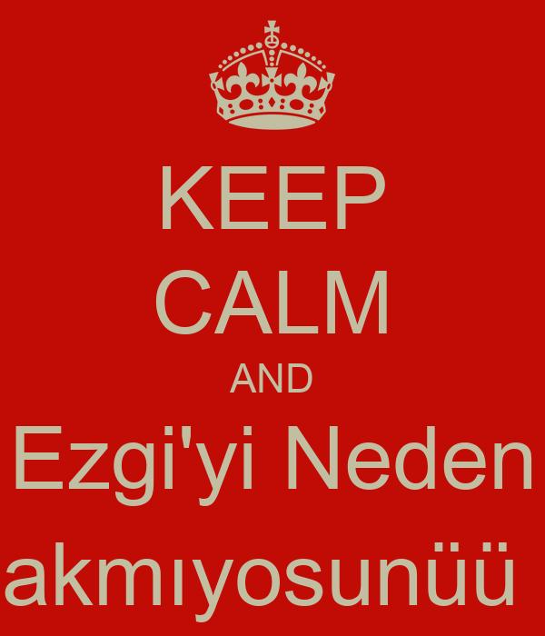 KEEP CALM AND Ezgi'yi Neden Takmıyosunüü :(