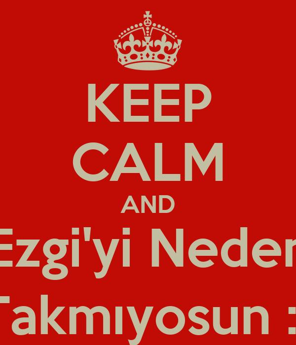 KEEP CALM AND Ezgi'yi Neden Takmıyosun :(