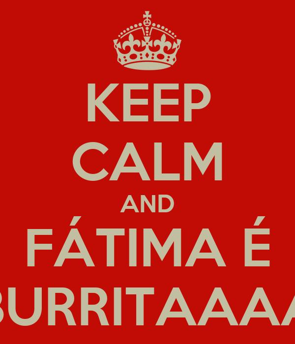 KEEP CALM AND FÁTIMA É BURRITAAAA