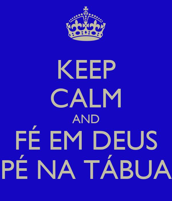 KEEP CALM AND FÉ EM DEUS PÉ NA TÁBUA