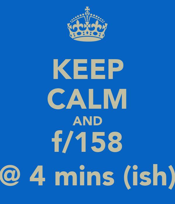 KEEP CALM AND f/158 @ 4 mins (ish)