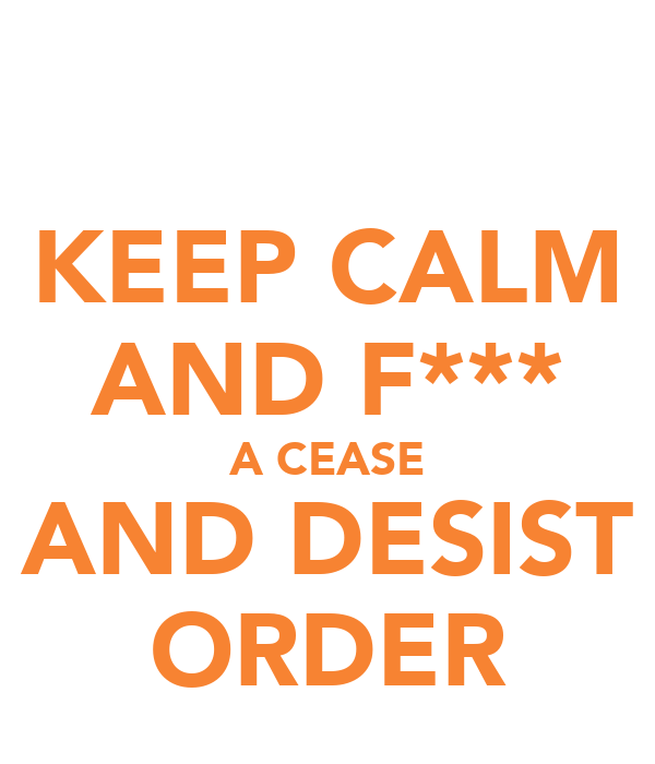 KEEP CALM AND F*** A CEASE AND DESIST ORDER