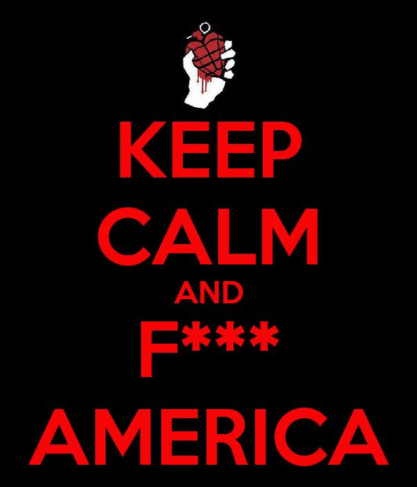 KEEP CALM AND F*** AMERICA
