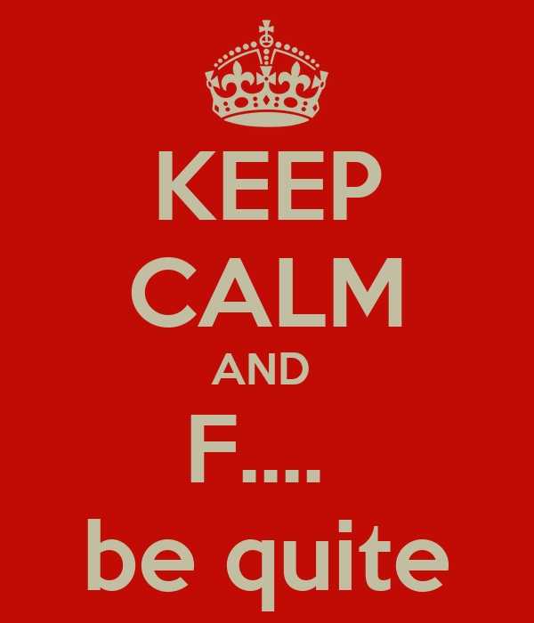 KEEP CALM AND  F....  be quite
