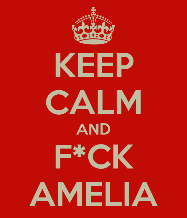 KEEP CALM AND F*CK AMELIA