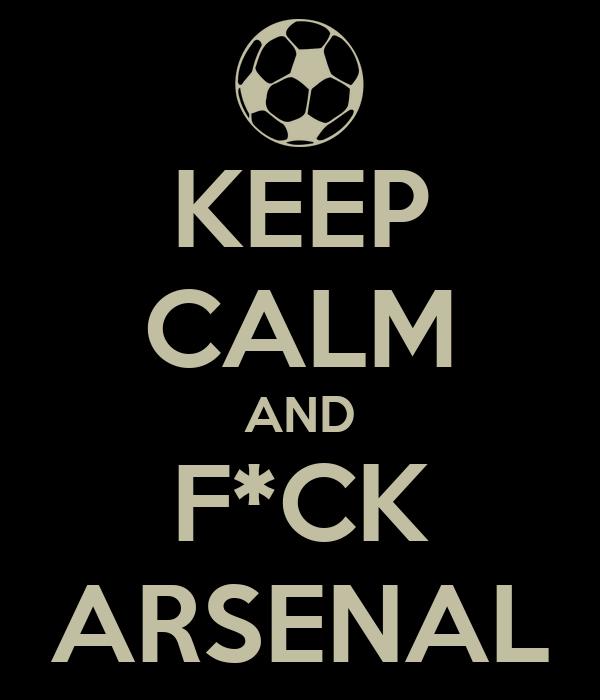 KEEP CALM AND F*CK ARSENAL