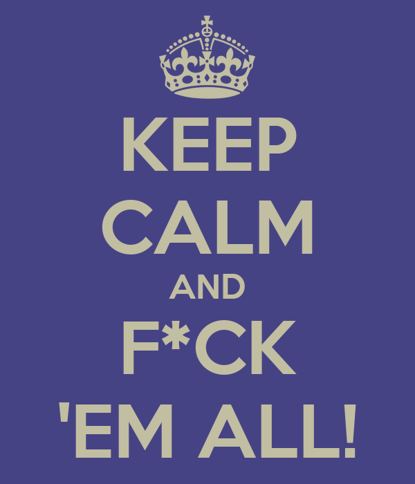 KEEP CALM AND F*CK 'EM ALL!