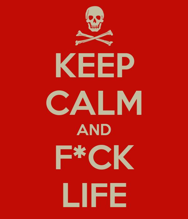 KEEP CALM AND F*CK LIFE