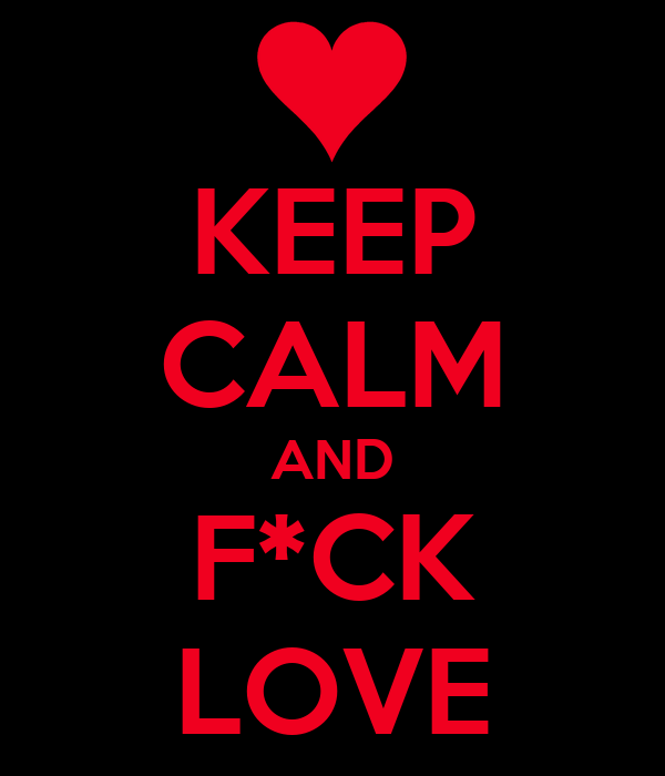 KEEP CALM AND F*CK LOVE