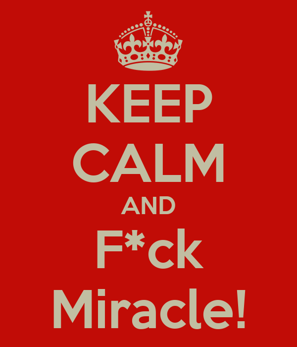 KEEP CALM AND F*ck Miracle!