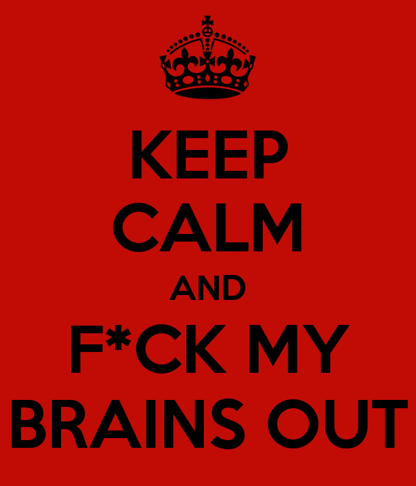 KEEP CALM AND F*CK MY BRAINS OUT