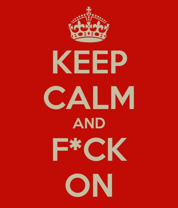 KEEP CALM AND F*CK ON