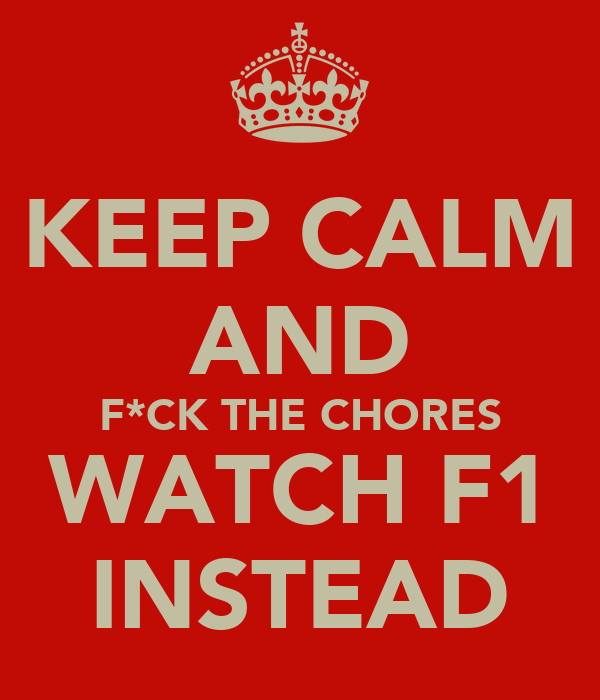 KEEP CALM AND F*CK THE CHORES WATCH F1 INSTEAD
