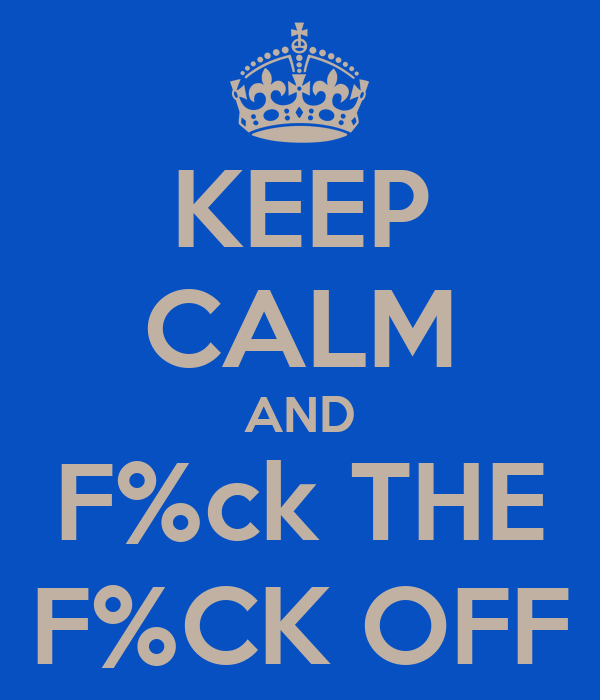 KEEP CALM AND F%ck THE F%CK OFF