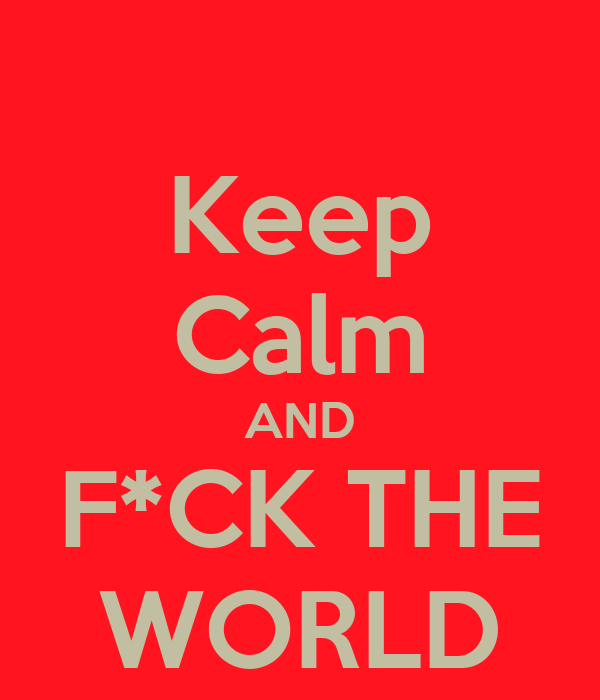 Keep Calm AND F*CK THE WORLD
