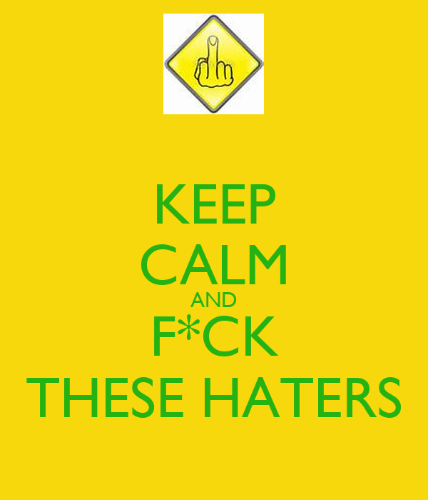 KEEP CALM AND F*CK THESE HATERS