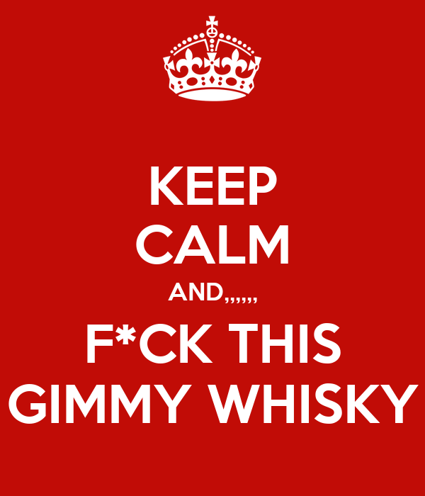 KEEP CALM AND,,,,,, F*CK THIS GIMMY WHISKY