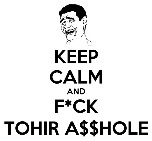 KEEP CALM AND F*CK TOHIR A$$HOLE