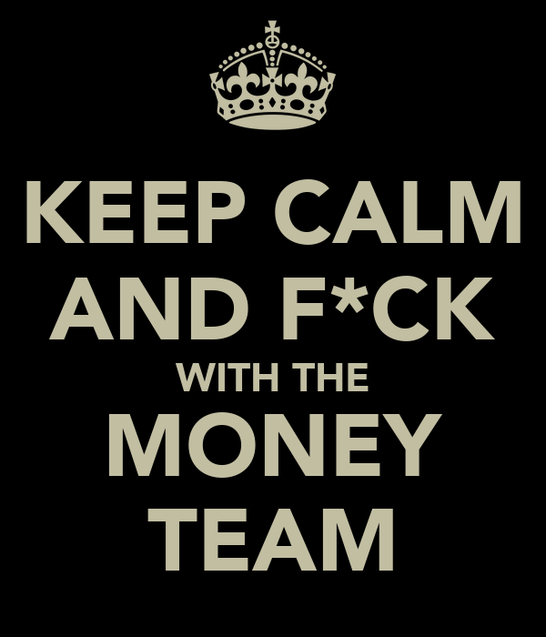 KEEP CALM AND F*CK WITH THE MONEY TEAM