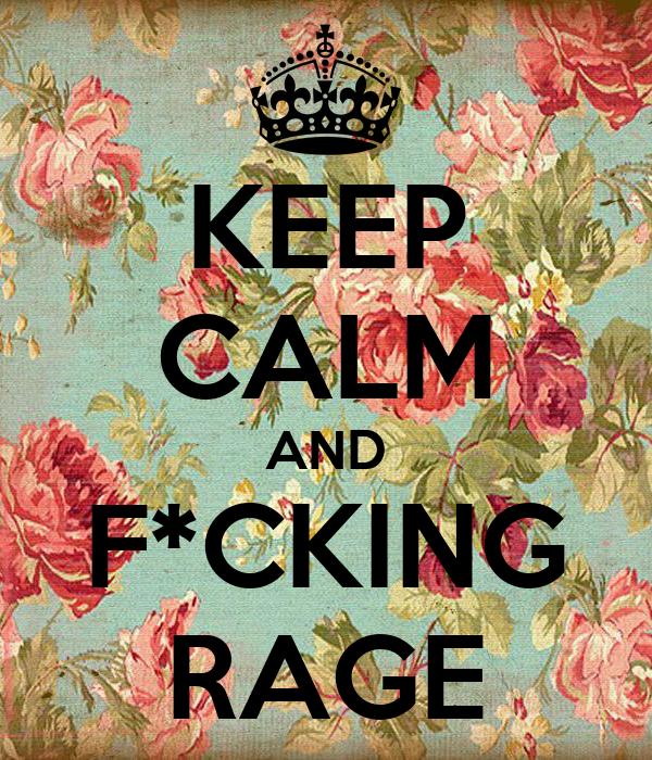 KEEP CALM AND F*CKING RAGE
