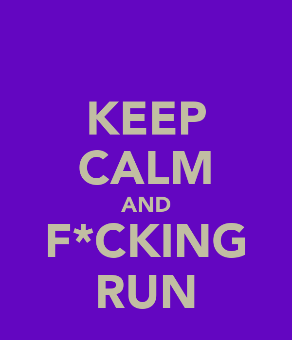 KEEP CALM AND F*CKING RUN
