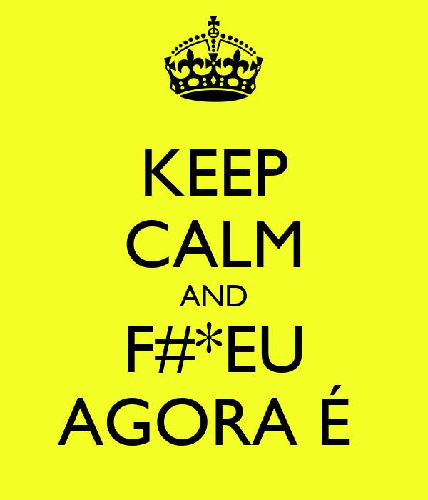 KEEP CALM AND F#*EU AGORA É