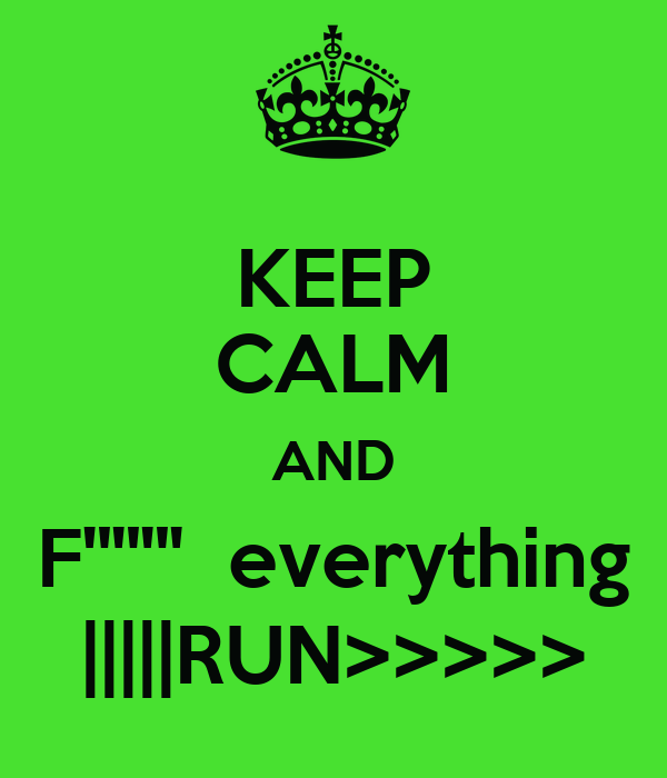 "KEEP CALM AND F'""""""  everything 