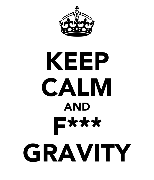 KEEP CALM AND F*** GRAVITY